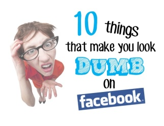 10-things-that-make-you-look-dumb-on-facebook-1-638
